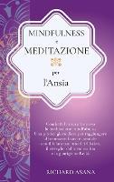 Mindfulness e Meditazione per l' Ansia: Combatti l'Ansia Attraverso la Meditazione Mindfulness. Una Pratica per Raggiungere il Benessere Fisico e Mentale con il Bilanciamento dei Chakra - Discipline Olistiche, Mindfulness E Meditazione (Hardback)