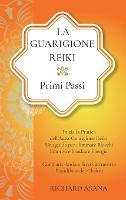 La Guarigione Reiki: Primi Passi: Inizia la Pratica dell'Auto-Guarigione Reiki. Una Guida per Eliminare Blocchi Emotivi e Irradiare Energia. Combatti Ansia e Stress Attraverso l'Equilibrio dei Chakra - Discipline Olistiche, Mindfulness E Meditazione (Hardback)