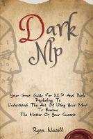 Dark NLP: Your Great Guide For NLP And Dark Psychology To Understand The Art Of Using Your Mind To Become The Master Of Your Success (Paperback)
