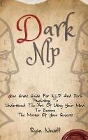 Dark NLP: Your Great Guide For NLP And Dark Psychology To Understand The Art Of Using Your Mind To Become The Master Of Your Success (Hardback)