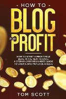 How to Blog for Profit: How to Start a Profitable Blog in the Next 40 Days, a Step-by-Step Beginner's Guide to Create and Monetize a Blog (Paperback)