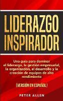 Liderazgo Inspirador: Una guia para dominar el liderazgo, la gestion empresarial, la organizacion, el desarrollo y la creacion de equipos de alto rendimiento: (version en espanol) (Spanish Edition) (Paperback)