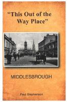 '' This Out of the Way Place'': Central Middlesbrough in Three Parts and Linthorpe Road and Linthorpe Village (Paperback)