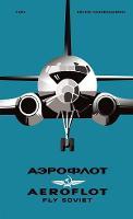 AEROFLOT - Fly Soviet: A Visual History (Hardback)