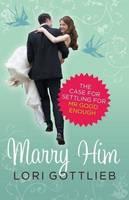 Marry Him: The Case for Settling for Mr Good Enough (Paperback)