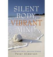 Silent Body, Vibrant Mind: Living with Motor Neurone Disease (Paperback)