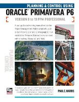 Planning and Control Using Oracle Primavera P6 Versions 8 to 19 PPM Professional