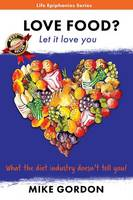 Love Food? Let it love you.: What the diet industry doesn't tell you! - Life Epihanies 2 (Paperback)