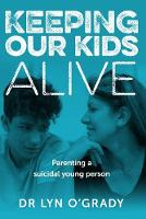 Keeping Our Kids Alive: Parenting a Suicidal Young Person (Paperback)