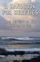 A Handbook for Heretics: From Religion to the Kingdom of God (Paperback)