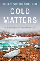 Cold Matters: The State and Fate of Canada's Fresh Water (Paperback)