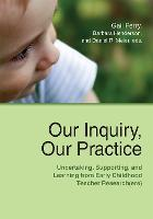 Our Inquiry, Our Practice: Undertaking, Supporting, and Learning from Early Childhood Teacher Research(ers) (Paperback)