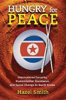 Hungry for Peace: International Security, Humanitarian Assistance, and Social Change in North Korea (Hardback)