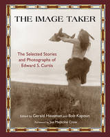 The Image Taker: The Selected Stories and Photographs of Edward S. Curtis (Paperback)