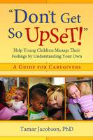 Don't Get So Upset!: Help Young Children Manage Their Feelings by Understanding Your Own (Paperback)