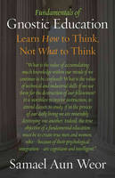 Fundamentals of Gnostic Education: Gnosis, the Consciousness, and Learning How to Think (Paperback)