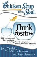 Chicken Soup for the Soul: Think Positive: 101 Inspirational Stories about Counting Your Blessings and Having a Positive Attitude (Paperback)