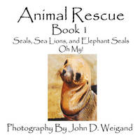 Animal Rescue, Book 1, Seals, Sea Lions And Elephant Seals, Oh My! (Paperback)