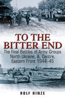 To the Bitter End: The Final Battles of Army Groups North Ukraine, a, Centre, Eastern Front 1944-45 (Paperback)
