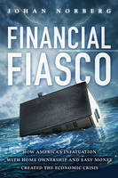 Financial Fiasco: How America's Infatuation with Home Ownership and Easy Money Created the Economic Crisis (Hardback)