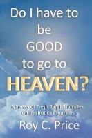 Do I Have to be GOOD to go to Heaven?: A Series of Fresh Pulpit Homilies on the Book of Romans (Paperback)