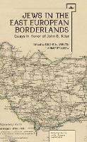 Jews in the East European Borderlands: A Festrchrift in Honor of John Doyle Klier (Hardback)