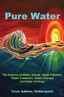 Pure Water: The Science of Water, Waves, Water Pollution, Water Treatment, Water Therapy and Water Ecology (Paperback)