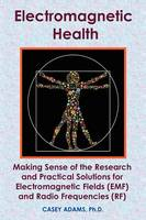 Electromagnetic Health: Making Sense of the Research and Practical Solutions for Electromagnetic Fields (EMF) and Radio Frequencies (RF) (Paperback)