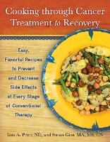 Cooking through Cancer Treatment to Recovery: Easy, Flavorful Recipes to Prevent and Decrease Side Effects at Every Stage of Conventional Therapy (Paperback)