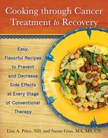 Cooking Through Cancer Treatment to Recovery: Easy, Flavorful Recipes to Prevent and Decrease Side Effects at Every Stage of Conventional Therapy (Hardback)