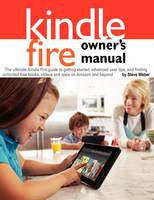 Kindle Fire Owner's Manual: The ultimate Kindle Fire guide to getting started, advanced user tips, and finding unlimited free books, videos and apps on Amazon and beyond (Paperback)
