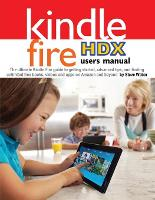 Kindle Fire Hdx Users Manual: The Ultimate Kindle Fire Guide to Getting Started, Advanced Tips, and Finding Unlimited Free Books, Videos and Apps on (Paperback)