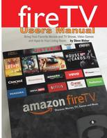 Fire TV Users Manual: Bring Your Favorite Movies and TV Shows, Video Games and Apps to Your Living Room (Paperback)