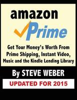 Amazon Prime: Get Your Money's Worth from Prime Shipping, Instant Video, Music, and the Kindle Lending Library (Paperback)