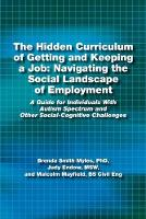 The Hidden Curriculum of Getting and Keeping a Job: Navigating the Social Landscape of Employment: A Guide for Individuals with Autism Spectrum and Other Social-Cognitive Challenges (Paperback)