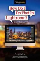 How Do I Do That in Lightroom: The Quickest Ways to Do the Things You Want to Do, Right Now! (Paperback)