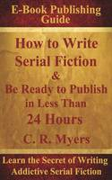How to Write Serial Fiction & Be Ready to Publish in Less Than 24 Hours (Paperback)
