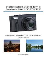 Photographer's Guide to the Panasonic Lumix DC-ZS70/TZ90: Getting the Most from this Compact Travel Zoom Camera (Paperback)