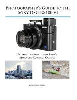 Photographer's Guide to the Sony DSC-RX100 VI: Getting the Most from Sony's Advanced Compact Camera (Paperback)