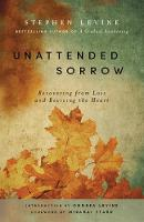 Unattended Sorrow: Recovering from Loss and Reviving the Heart (Paperback)