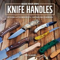 Make Your Own Knife Handles: Patterns and Techniques for Customizing Your Blade (Paperback)