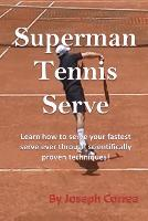 Superman Tennis Serve: Learn How to Serve Your Fastest Serve Ever Through Scientifically Proven Techniques! (Paperback)