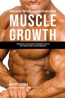 Homemade Protein Shakes for Maximum Muscle Growth: Change Your Body without Pills or Creatine Supplements (Paperback)