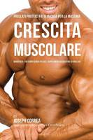 Frullati Proteici Fatti in Casa Per La Massima Crescita Muscolare: Modifica il Tuo Corpo Senza Pillole o Supplementi Di Creatina (Paperback)