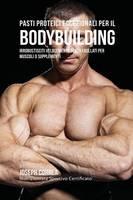 Pasti Proteici Eccezionali Per Il Bodybuilding: Irrobustisciti Velocemente Senza Frullati Per Muscoli O Supplementi (Paperback)