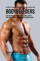 50 Ricette Di Barrette Proteiche Fatte In Casa Per Bodybuilders: Crea Piu Muscoli Naturalmente Senza L'uso Di Supplementi Di Creatina O Steroidi Anabolizzanti (Paperback)