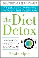 The Diet Detox: Why Your Diet Is Making You Fat and What to Do About It: 10 Simple Rules to Help You Stop Dieting, Start Eating, and Lose the Weight for Good (Hardback)