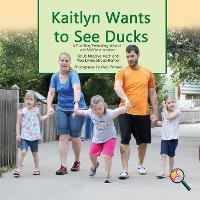 Kaitlyn Wants to See Ducks: A True Story Promoting Inclusion and Self-Determination (Paperback)