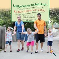 Kaitlyn Wants to See Ducks/Kaitlyn Quiere Ver Patos: A True Story Promoting Inclusion and Self-Determination/Una Historia Real Que Promueve La Inclusion y La Autodeterminacion - Finding My Way (Paperback)