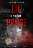 Die If You Want Praise (Paperback)